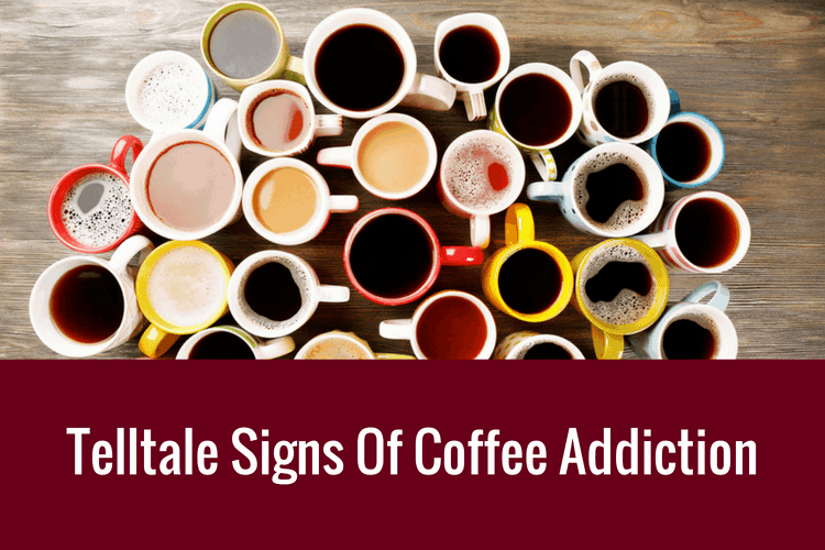 Addicted To Coffee, signs of coffee addiction